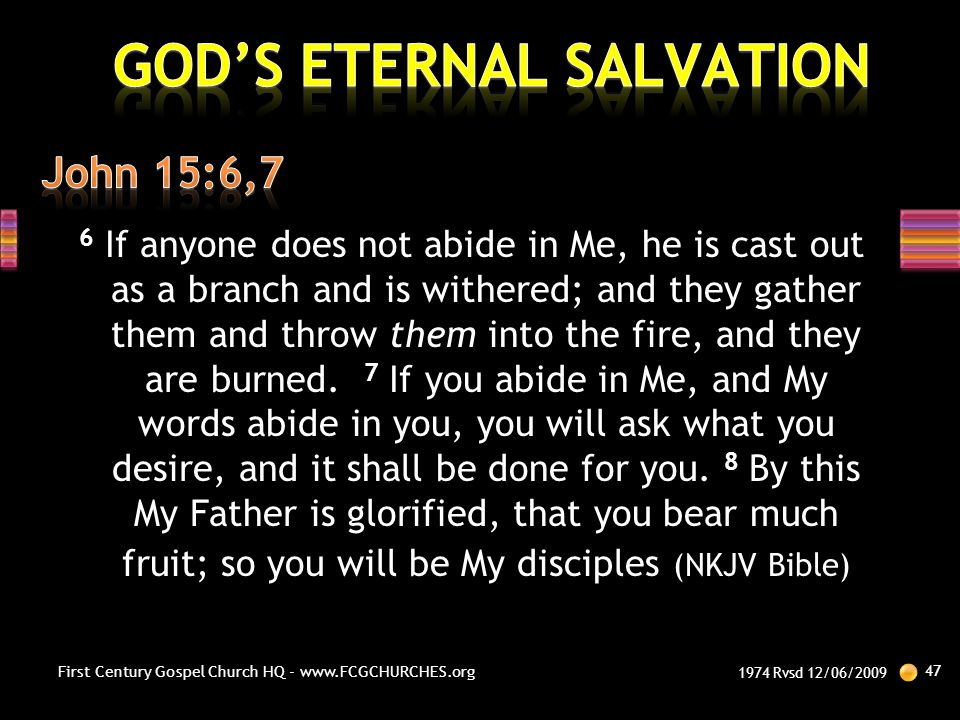 6 If anyone does not abide in Me, he is cast out as a branch and is withered; and they gather them and throw them into the fire, and they are burned.