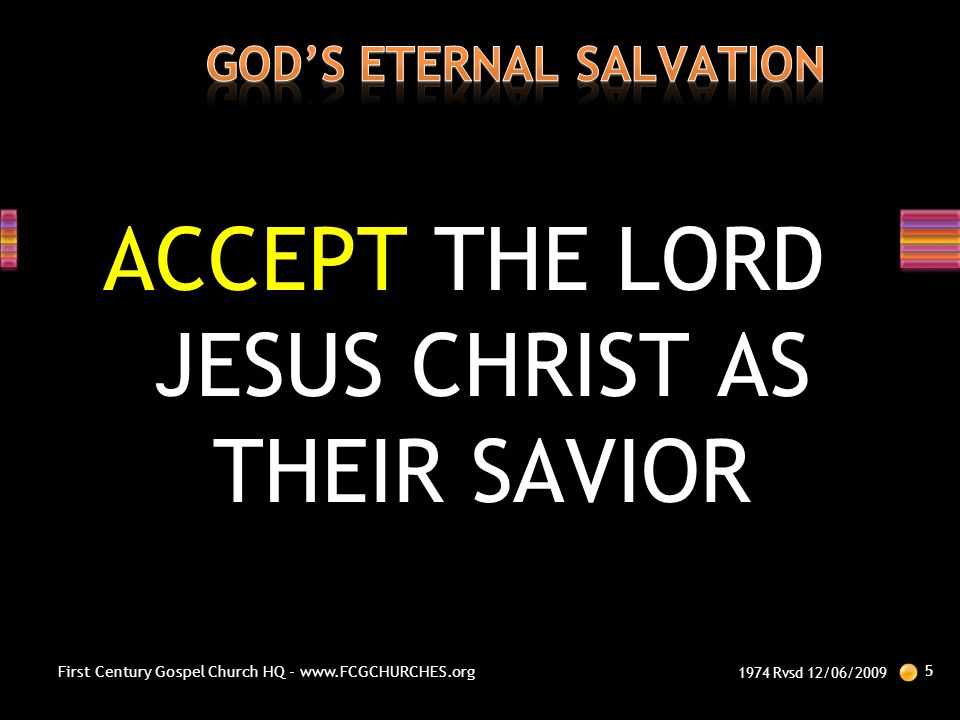 ACCEPT THE LORD JESUS CHRIST AS THEIR SAVIOR 1974 Rvsd 12/06/2009 5 First Century Gospel Church HQ - www.FCGCHURCHES.org