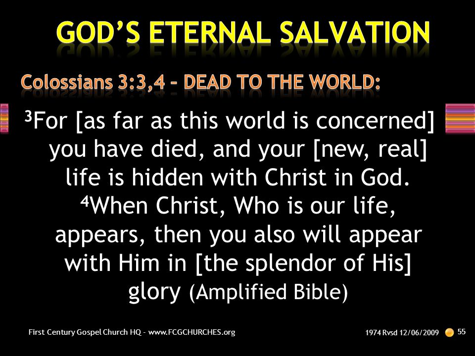 3 For [as far as this world is concerned] you have died, and your [new, real] life is hidden with Christ in God. 4 When Christ, Who is our life, appea