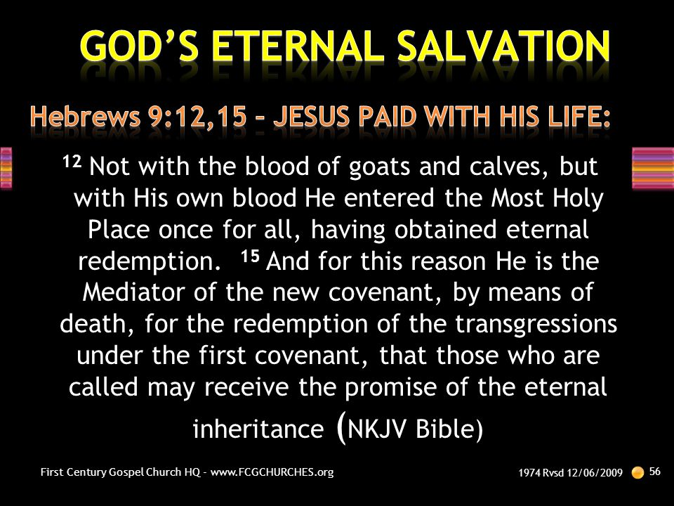 12 Not with the blood of goats and calves, but with His own blood He entered the Most Holy Place once for all, having obtained eternal redemption. 15