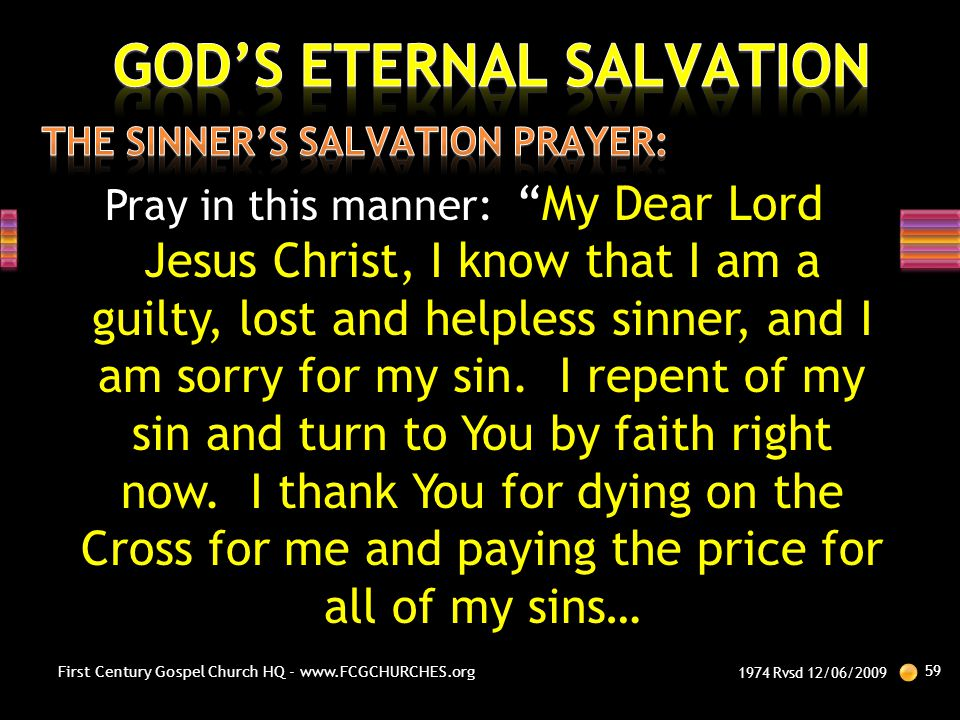 """Pray in this manner: """"My Dear Lord Jesus Christ, I know that I am a guilty, lost and helpless sinner, and I am sorry for my sin. I repent of my sin an"""