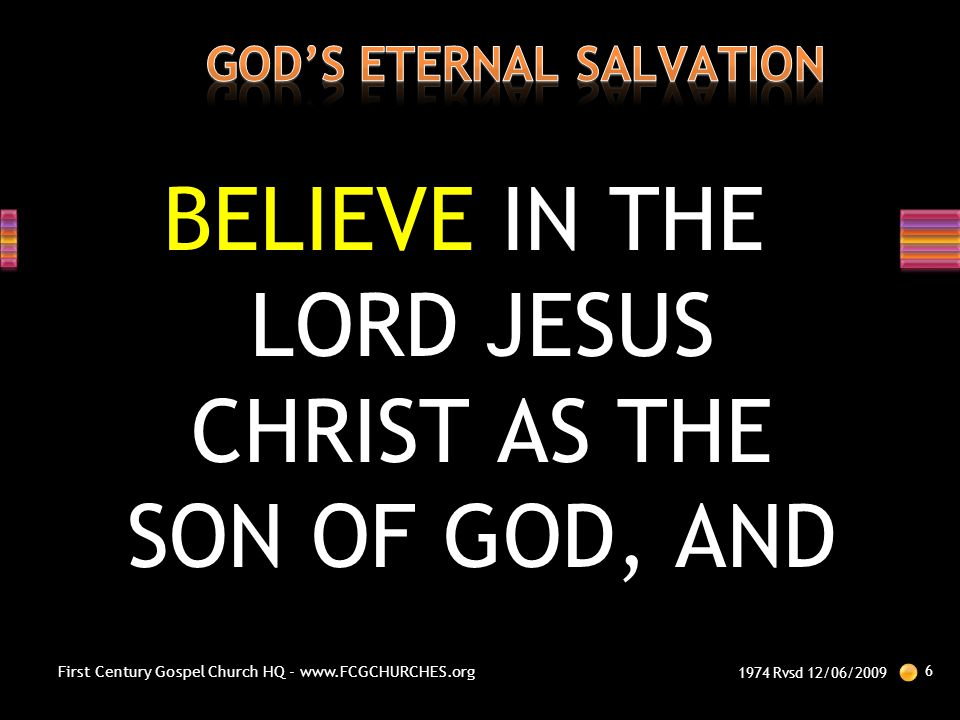 BELIEVE IN THE LORD JESUS CHRIST AS THE SON OF GOD, AND 1974 Rvsd 12/06/2009 6 First Century Gospel Church HQ - www.FCGCHURCHES.org