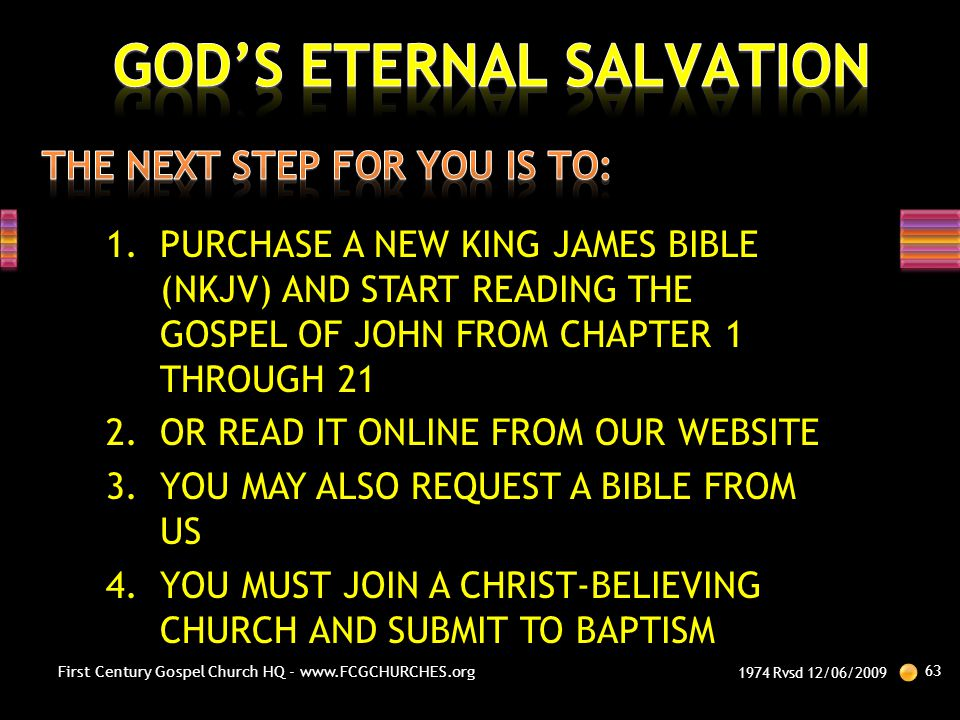 1.PURCHASE A NEW KING JAMES BIBLE (NKJV) AND START READING THE GOSPEL OF JOHN FROM CHAPTER 1 THROUGH 21 2.OR READ IT ONLINE FROM OUR WEBSITE 3.YOU MAY