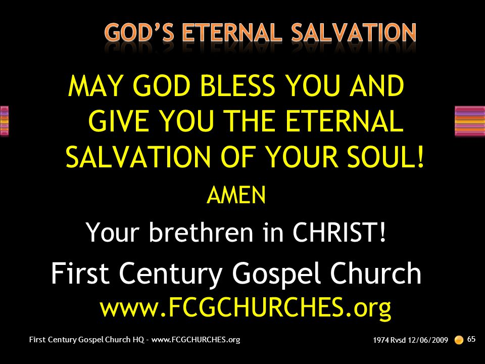 MAY GOD BLESS YOU AND GIVE YOU THE ETERNAL SALVATION OF YOUR SOUL! AMEN Your brethren in CHRIST! First Century Gospel Church www.FCGCHURCHES.org 1974