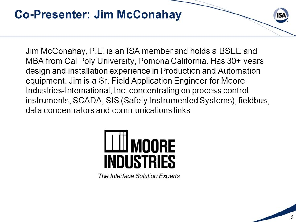 3 Co-Presenter: Jim McConahay Jim McConahay, P.E. is an ISA member and holds a BSEE and MBA from Cal Poly University, Pomona California. Has 30+ years