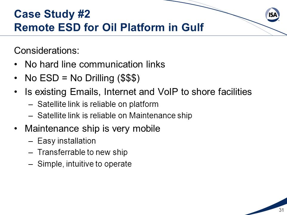 31 Case Study #2 Remote ESD for Oil Platform in Gulf Considerations: No hard line communication links No ESD = No Drilling ($$$) Is existing Emails, I