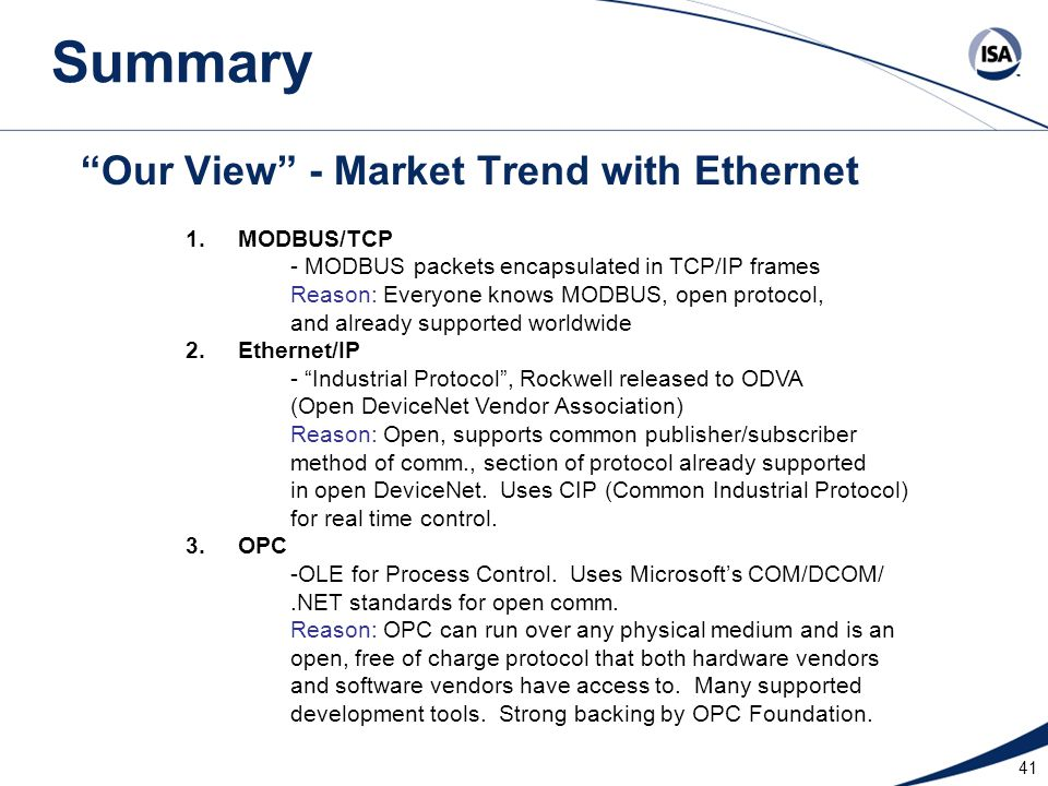 """41 """"Our View"""" - Market Trend with Ethernet 1.MODBUS/TCP - MODBUS packets encapsulated in TCP/IP frames Reason: Everyone knows MODBUS, open protocol, a"""