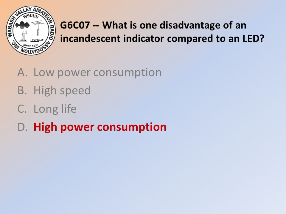 G6C07 -- What is one disadvantage of an incandescent indicator compared to an LED? A.Low power consumption B.High speed C.Long life D.High power consu