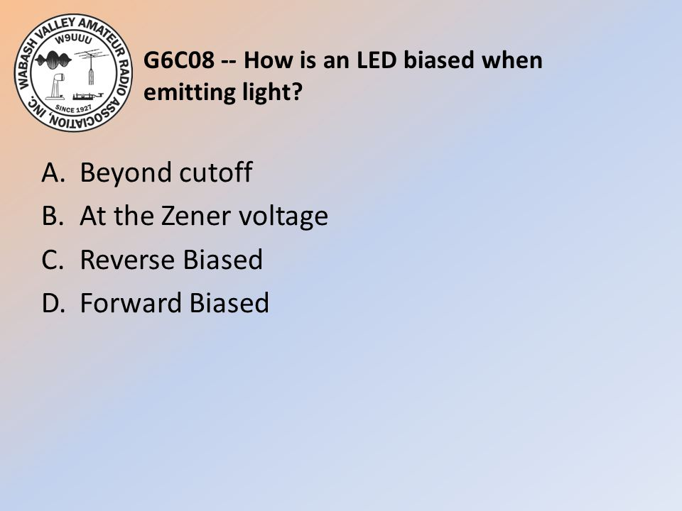 G6C08 -- How is an LED biased when emitting light? A.Beyond cutoff B.At the Zener voltage C.Reverse Biased D.Forward Biased