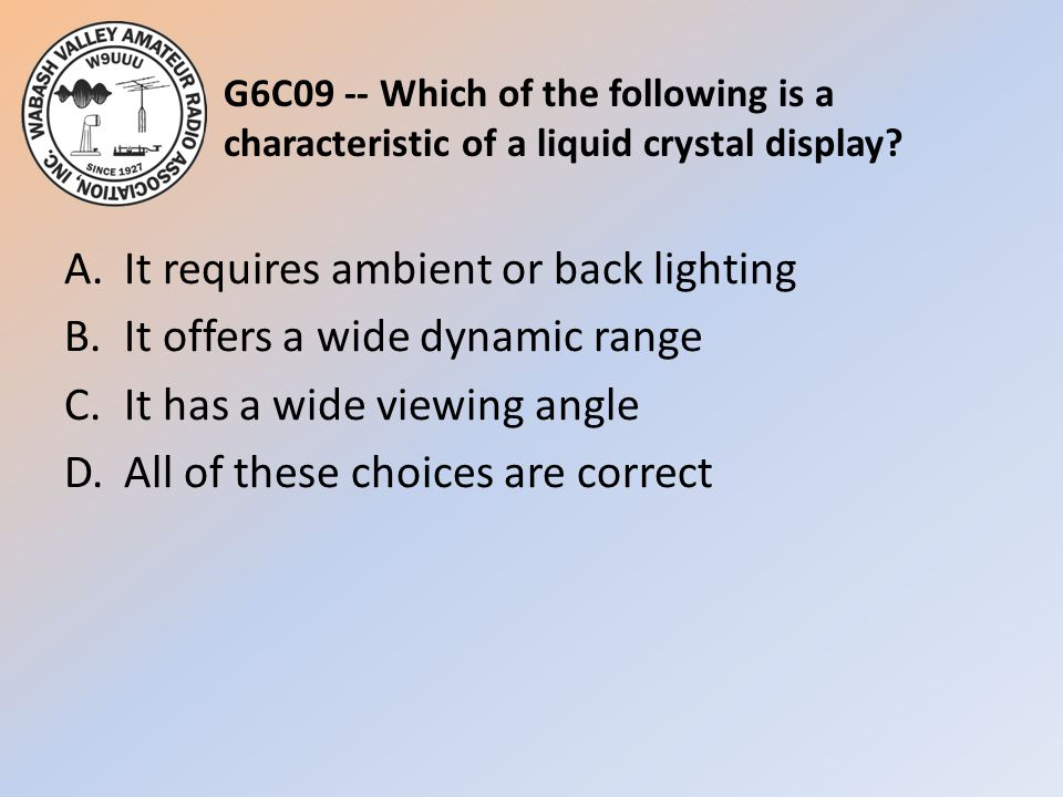 G6C09 -- Which of the following is a characteristic of a liquid crystal display? A.It requires ambient or back lighting B.It offers a wide dynamic ran