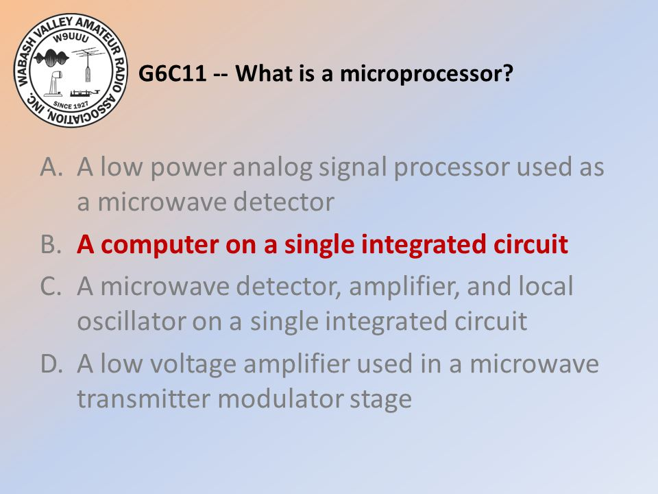 G6C11 -- What is a microprocessor? A.A low power analog signal processor used as a microwave detector B.A computer on a single integrated circuit C.A