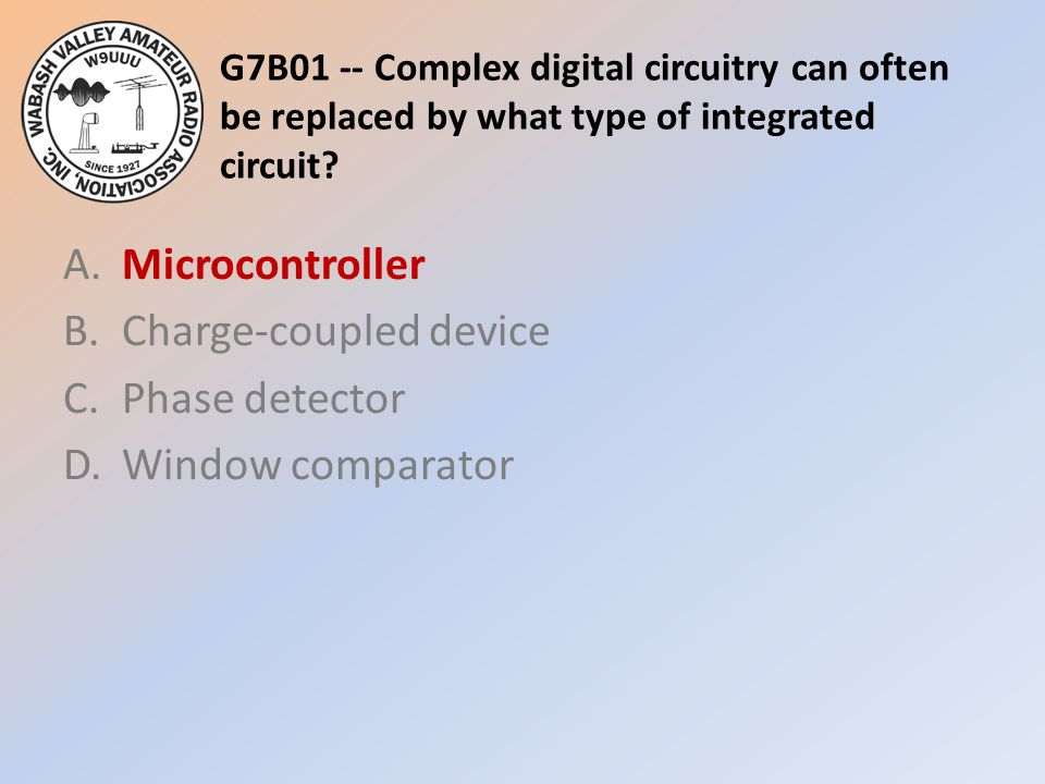 G7B01 -- Complex digital circuitry can often be replaced by what type of integrated circuit? A.Microcontroller B.Charge-coupled device C.Phase detecto