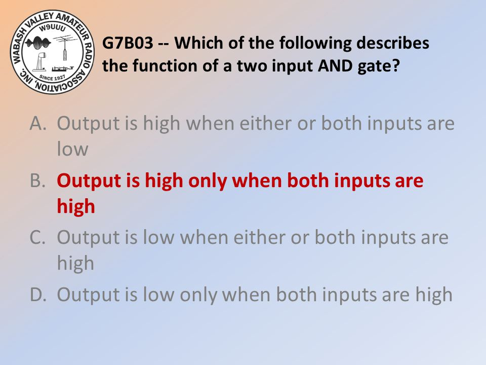 G7B03 -- Which of the following describes the function of a two input AND gate? A.Output is high when either or both inputs are low B.Output is high o