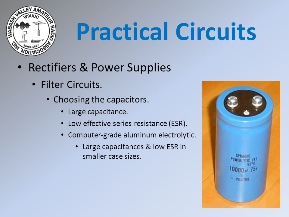 Rectifiers & Power Supplies Filter Circuits. Choosing the capacitors. Large capacitance. Low effective series resistance (ESR). Computer-grade aluminu