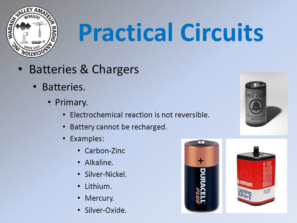 Batteries & Chargers Batteries. Primary. Electrochemical reaction is not reversible. Battery cannot be recharged. Examples: Carbon-Zinc Alkaline. Silv
