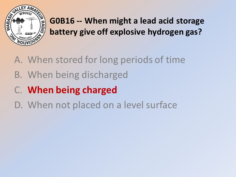 G0B16 -- When might a lead acid storage battery give off explosive hydrogen gas? A.When stored for long periods of time B.When being discharged C.When