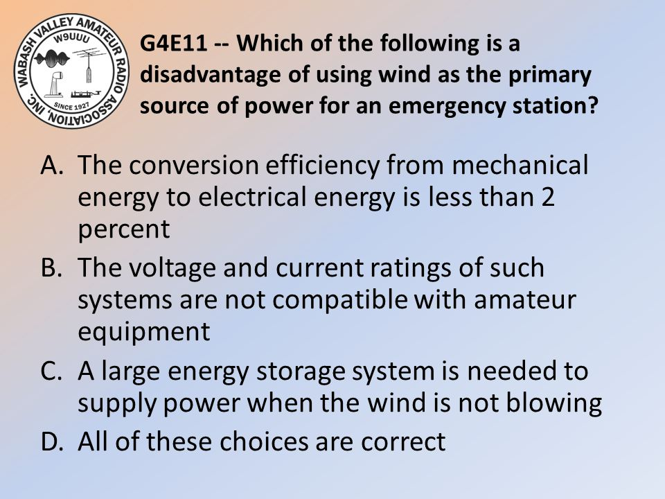 G4E11 -- Which of the following is a disadvantage of using wind as the primary source of power for an emergency station? A.The conversion efficiency f