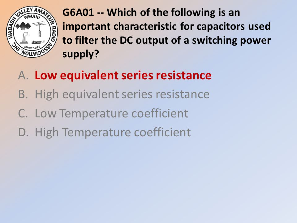 G6A01 -- Which of the following is an important characteristic for capacitors used to filter the DC output of a switching power supply? A.Low equivale