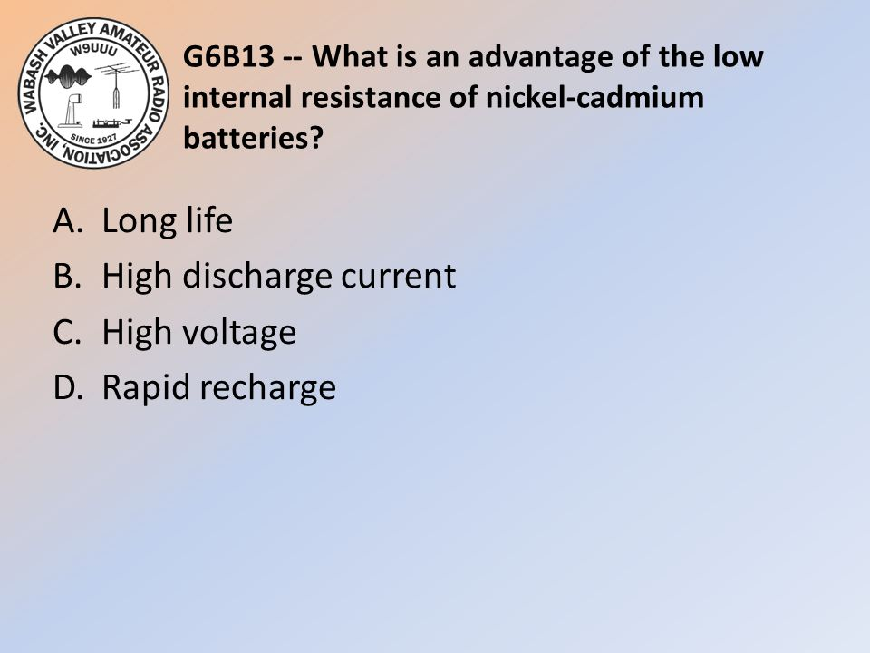 G6B13 -- What is an advantage of the low internal resistance of nickel-cadmium batteries? A.Long life B.High discharge current C.High voltage D.Rapid