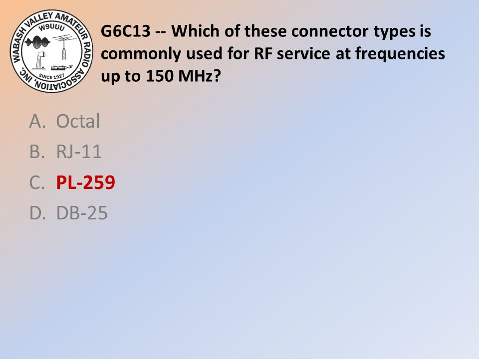 G6C13 -- Which of these connector types is commonly used for RF service at frequencies up to 150 MHz? A.Octal B.RJ-11 C.PL-259 D.DB-25