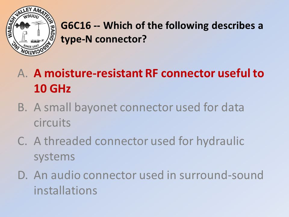 G6C16 -- Which of the following describes a type-N connector? A.A moisture-resistant RF connector useful to 10 GHz B.A small bayonet connector used fo