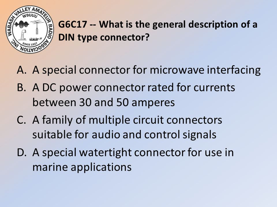G6C17 -- What is the general description of a DIN type connector? A.A special connector for microwave interfacing B.A DC power connector rated for cur
