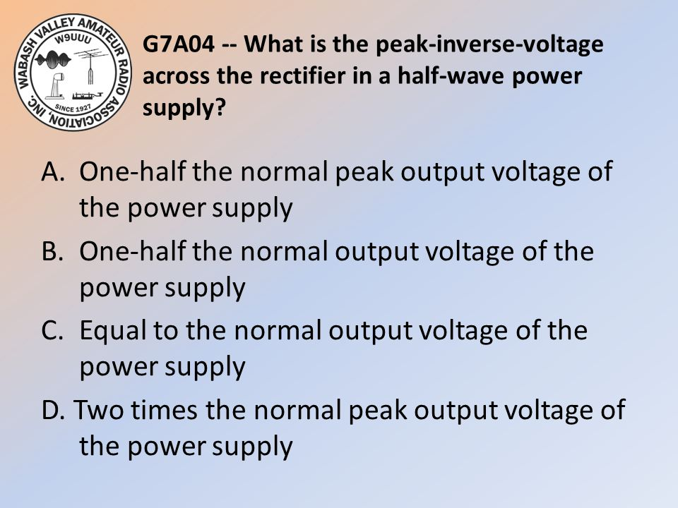 G7A04 -- What is the peak-inverse-voltage across the rectifier in a half-wave power supply? A.One-half the normal peak output voltage of the power sup