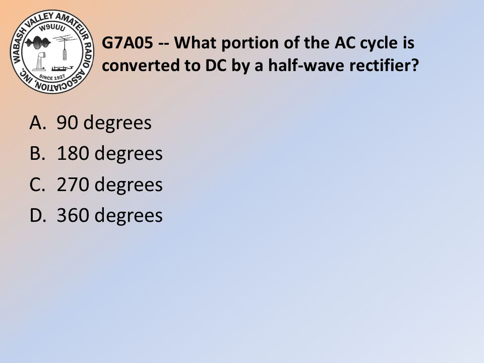 G7A05 -- What portion of the AC cycle is converted to DC by a half-wave rectifier? A.90 degrees B.180 degrees C.270 degrees D.360 degrees