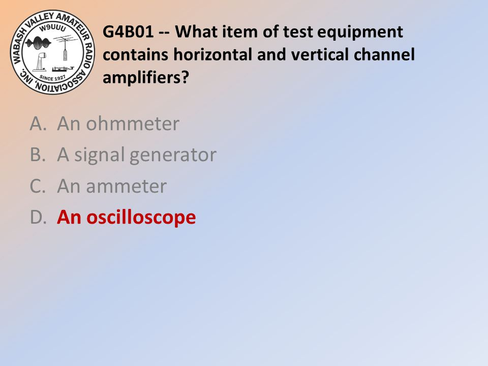G4B01 -- What item of test equipment contains horizontal and vertical channel amplifiers? A.An ohmmeter B.A signal generator C.An ammeter D.An oscillo