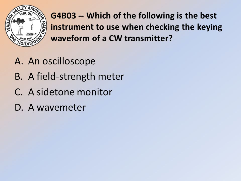 G4B03 -- Which of the following is the best instrument to use when checking the keying waveform of a CW transmitter? A.An oscilloscope B.A field-stren