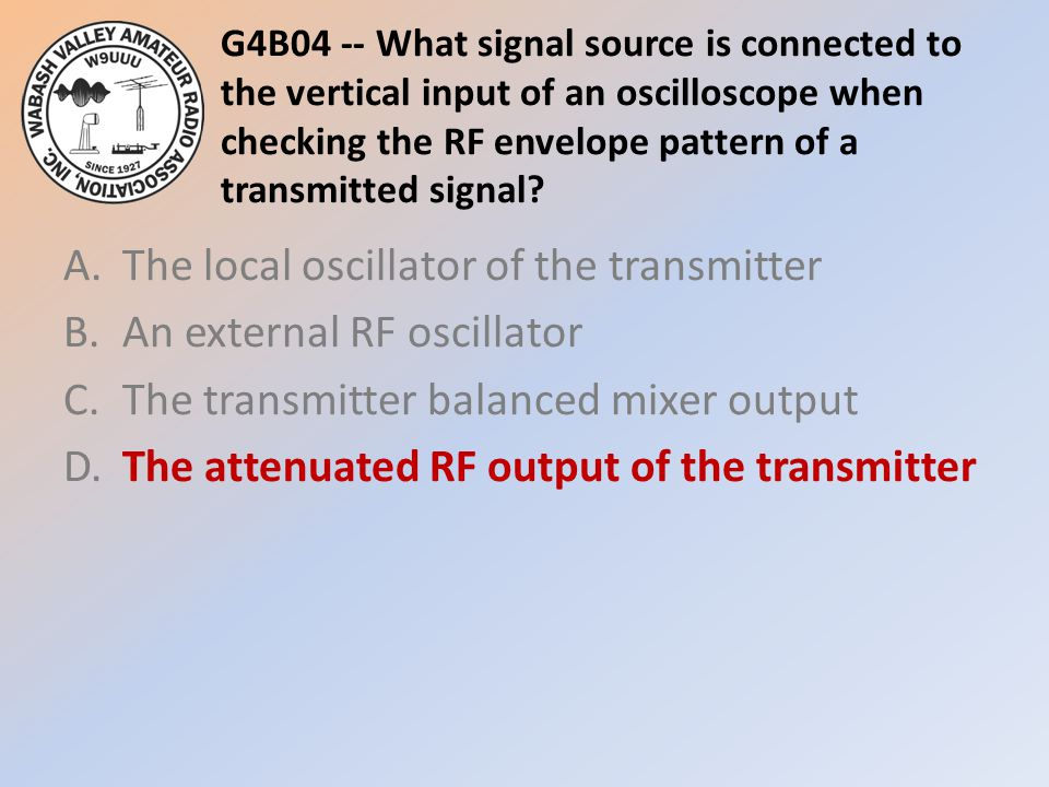 G4B04 -- What signal source is connected to the vertical input of an oscilloscope when checking the RF envelope pattern of a transmitted signal? A.The