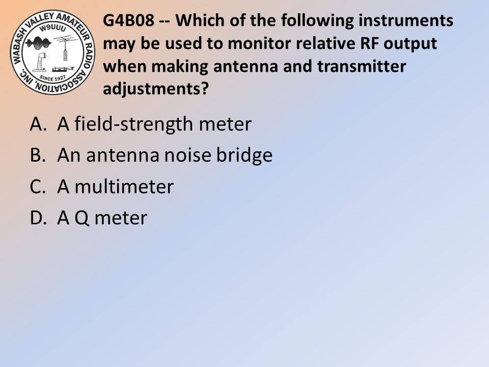 G4B08 -- Which of the following instruments may be used to monitor relative RF output when making antenna and transmitter adjustments? A.A field-stren