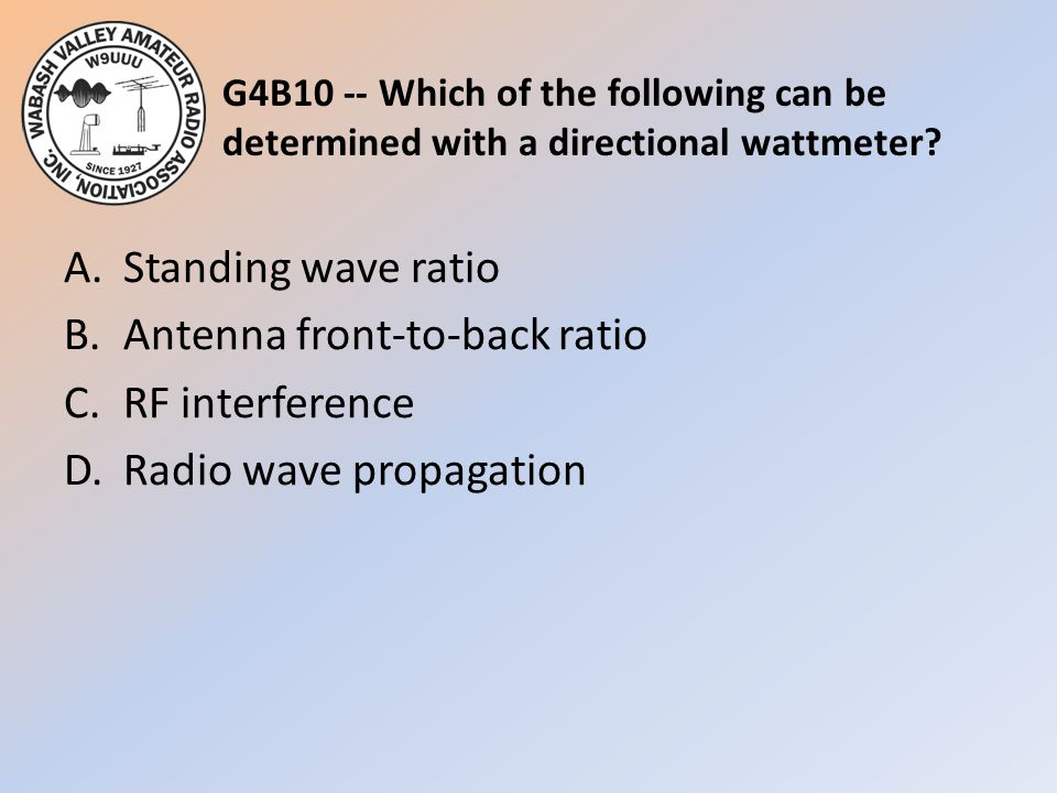 G4B10 -- Which of the following can be determined with a directional wattmeter? A.Standing wave ratio B.Antenna front-to-back ratio C.RF interference