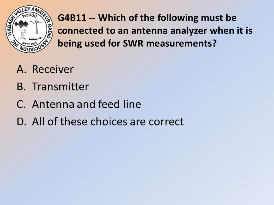 G4B11 -- Which of the following must be connected to an antenna analyzer when it is being used for SWR measurements? A.Receiver B.Transmitter C.Antenn
