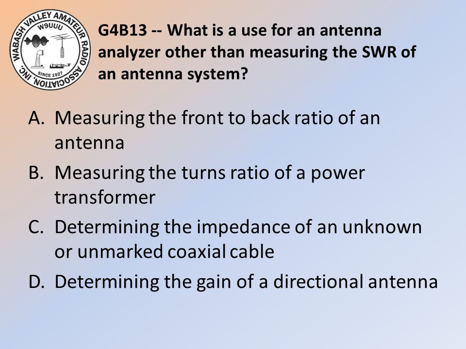 G4B13 -- What is a use for an antenna analyzer other than measuring the SWR of an antenna system? A.Measuring the front to back ratio of an antenna B.