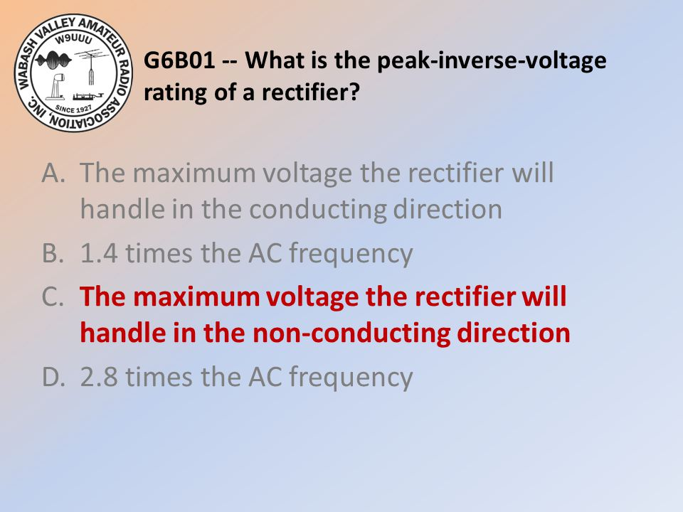 G6B01 -- What is the peak-inverse-voltage rating of a rectifier? A.The maximum voltage the rectifier will handle in the conducting direction B.1.4 tim