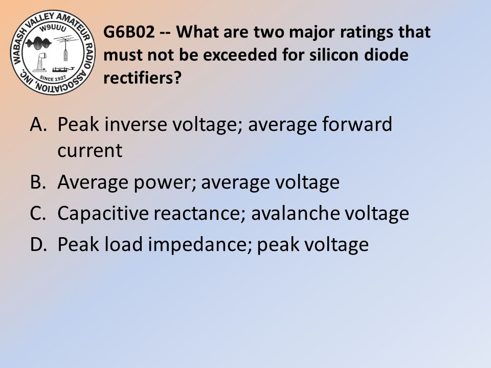 G6B02 -- What are two major ratings that must not be exceeded for silicon diode rectifiers? A.Peak inverse voltage; average forward current B.Average