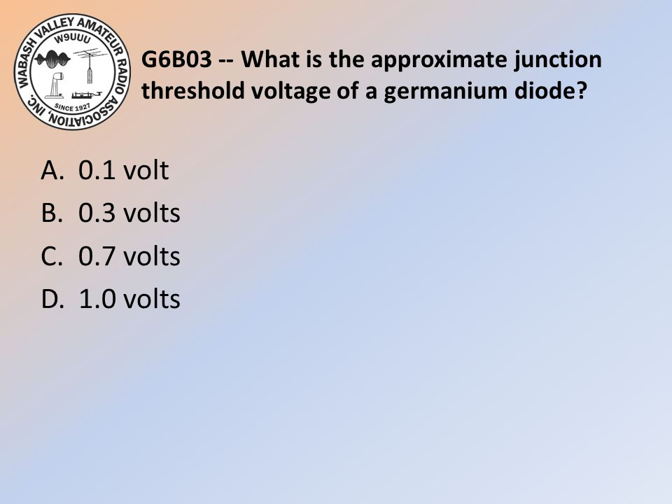 G6B03 -- What is the approximate junction threshold voltage of a germanium diode? A.0.1 volt B.0.3 volts C.0.7 volts D.1.0 volts