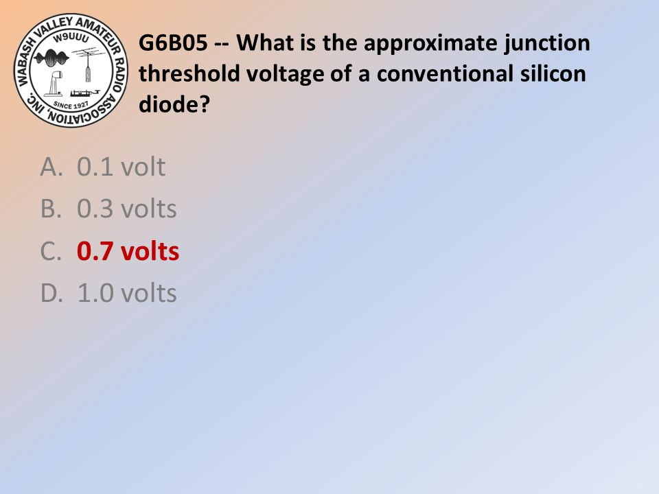 G6B05 -- What is the approximate junction threshold voltage of a conventional silicon diode? A.0.1 volt B.0.3 volts C.0.7 volts D.1.0 volts