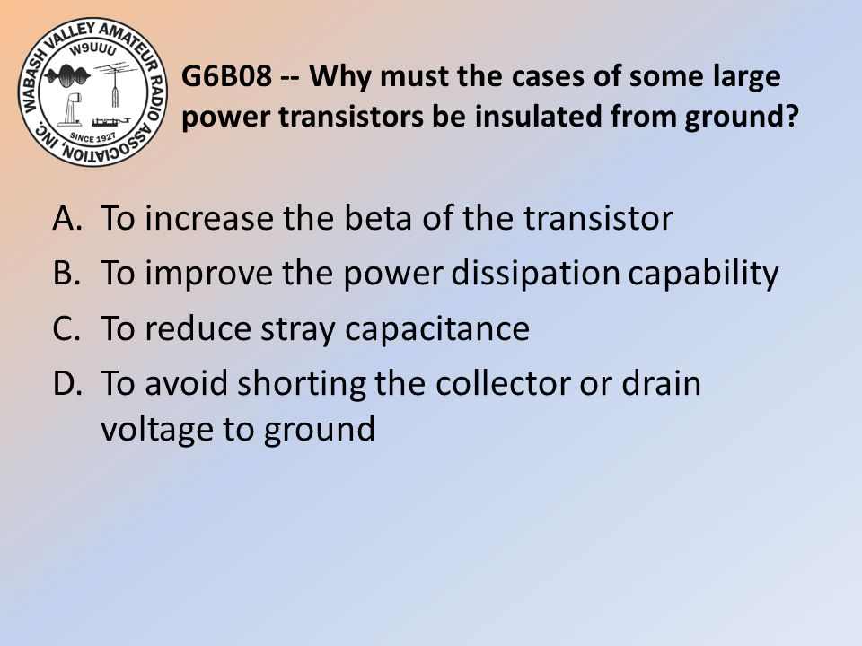 G6B08 -- Why must the cases of some large power transistors be insulated from ground? A.To increase the beta of the transistor B.To improve the power