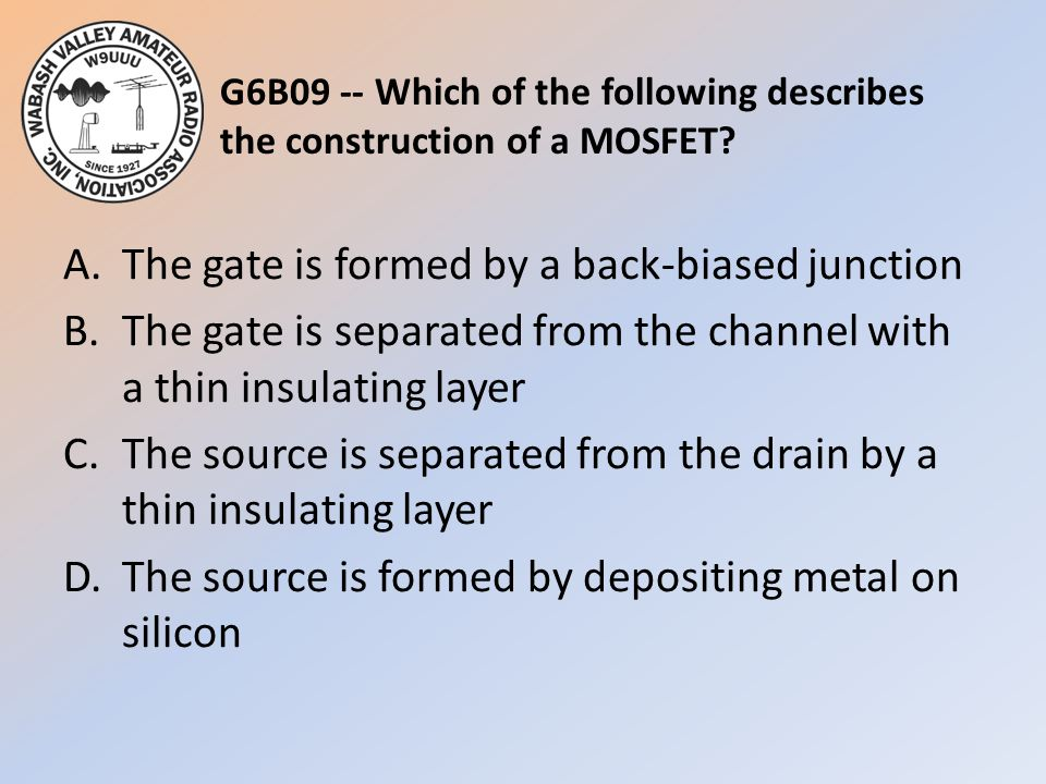 G6B09 -- Which of the following describes the construction of a MOSFET? A.The gate is formed by a back-biased junction B.The gate is separated from th