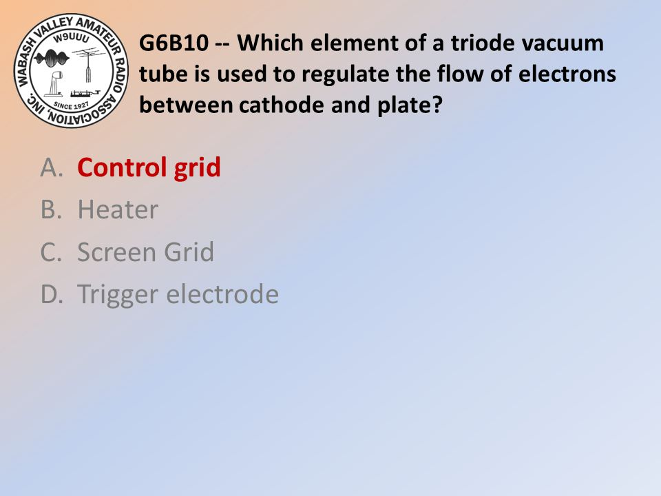 G6B10 -- Which element of a triode vacuum tube is used to regulate the flow of electrons between cathode and plate? A.Control grid B.Heater C.Screen G