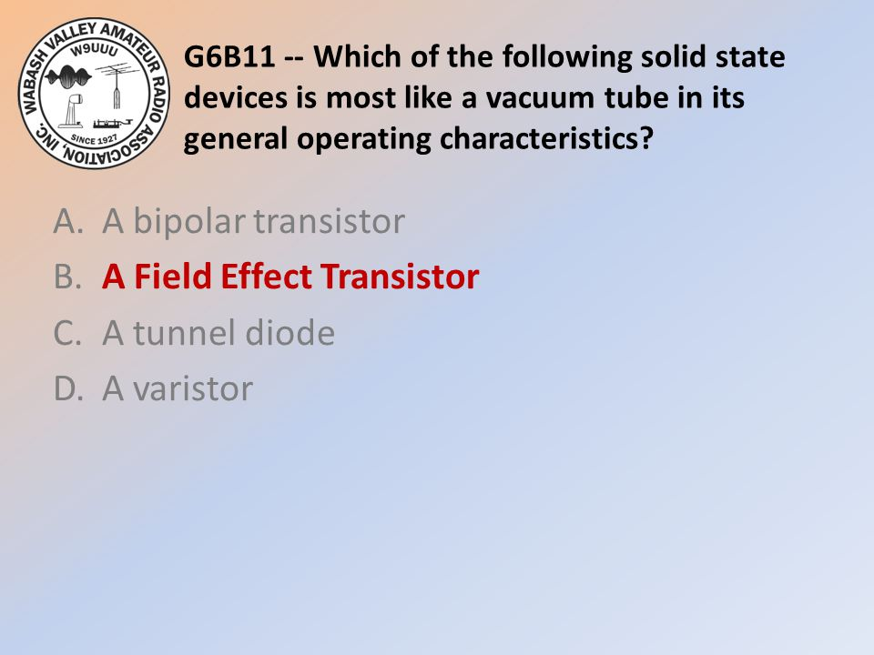 G6B11 -- Which of the following solid state devices is most like a vacuum tube in its general operating characteristics? A.A bipolar transistor B.A Fi