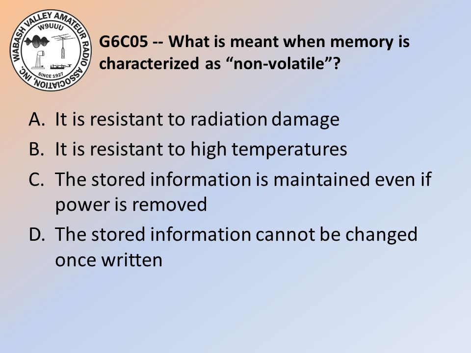 "G6C05 -- What is meant when memory is characterized as ""non-volatile""? A.It is resistant to radiation damage B.It is resistant to high temperatures C."