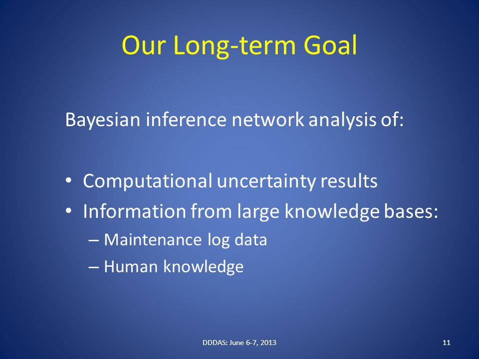 Our Long-term Goal Bayesian inference network analysis of: Computational uncertainty results Information from large knowledge bases: – Maintenance log