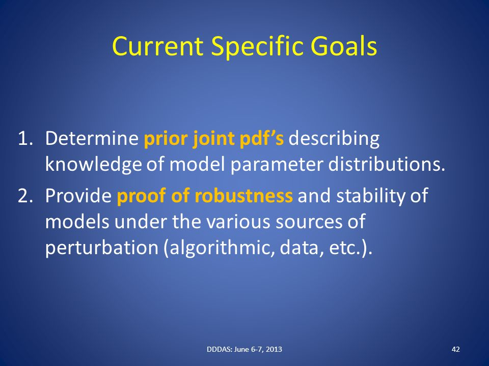 Current Specific Goals 1.Determine prior joint pdf's describing knowledge of model parameter distributions. 2.Provide proof of robustness and stabilit