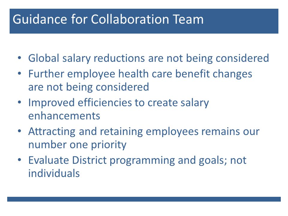 Guidance for Collaboration Team Global salary reductions are not being considered Further employee health care benefit changes are not being considered Improved efficiencies to create salary enhancements Attracting and retaining employees remains our number one priority Evaluate District programming and goals; not individuals