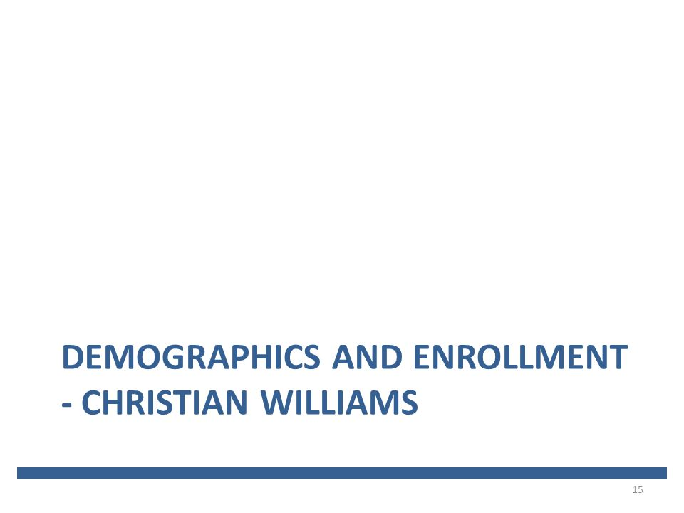 DEMOGRAPHICS AND ENROLLMENT - CHRISTIAN WILLIAMS 15