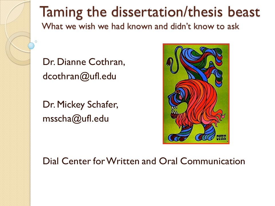 Taming the dissertation/thesis beast What we wish we had known and didn't know to ask Dr. Dianne Cothran, dcothran@ufl.edu Dr. Mickey Schafer, msscha@