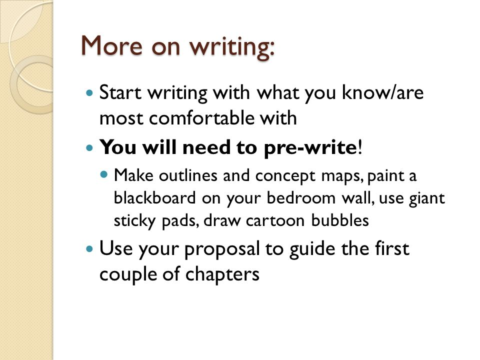 More on writing: Start writing with what you know/are most comfortable with You will need to pre-write! Make outlines and concept maps, paint a blackb